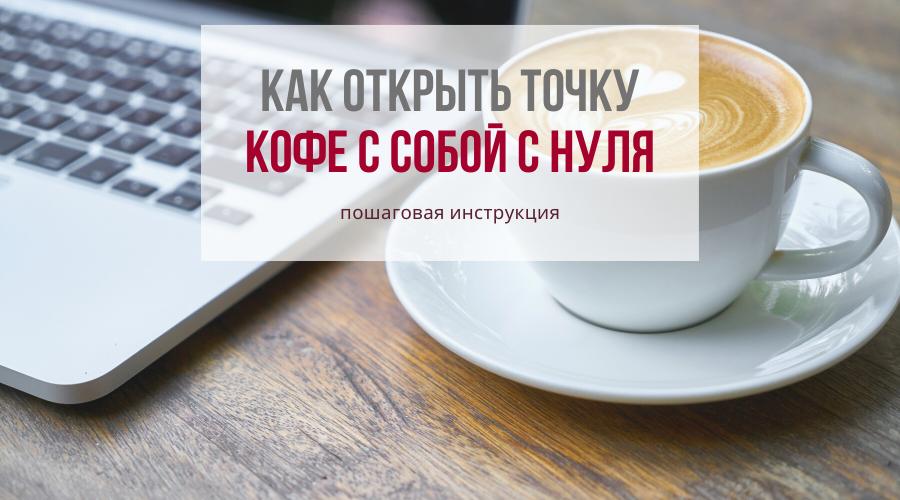 Кофе на вынос с нуля - пошаговая инструкция для новичков: затраты на открытие, сроки окупаемости, необходимое оборудование, важные критерии выбора места.